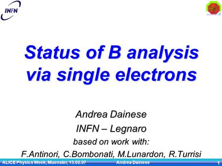 ALICE Physics Week, Muenster, 13.02.07 Andrea Dainese 1 Status of B analysis via single electrons Andrea Dainese INFN – Legnaro based on work with: F.Antinori,