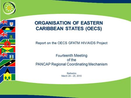 ORGANISATION OF EASTERN CARIBBEAN STATES (OECS) Report on the OECS GFATM HIV/AIDS Project Four teenth Meeting of the PANCAP Regional Coordinating Mechanism.