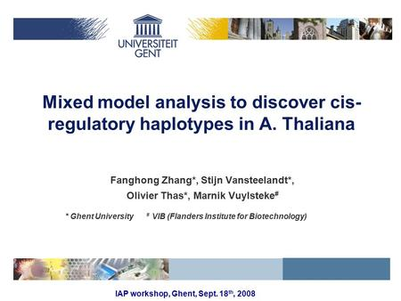 IAP workshop, Ghent, Sept. 18 th, 2008 Mixed model analysis to discover cis- regulatory haplotypes in A. Thaliana Fanghong Zhang*, Stijn Vansteelandt*,