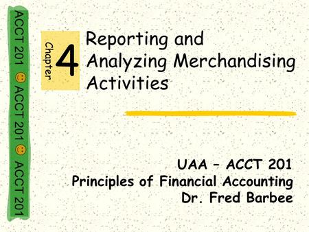 ACCT 201 ACCT 201 ACCT 201 Reporting and Analyzing Merchandising Activities UAA – ACCT 201 Principles of Financial Accounting Dr. Fred Barbee Chapter 4.