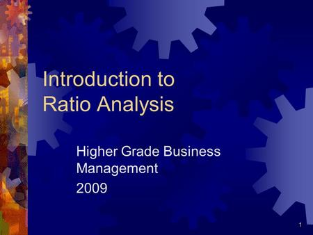 1 Introduction to Ratio Analysis Higher Grade Business Management 2009.