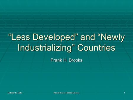 "October 15, 2015October 15, 2015October 15, 2015Introduction to Political Science1 ""Less Developed"" and ""Newly Industrializing"" Countries Frank H. Brooks."