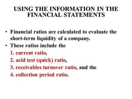 USING THE INFORMATION IN THE FINANCIAL STATEMENTS Financial ratios are calculated to evaluate the short-term liquidity of a company. These ratios include.