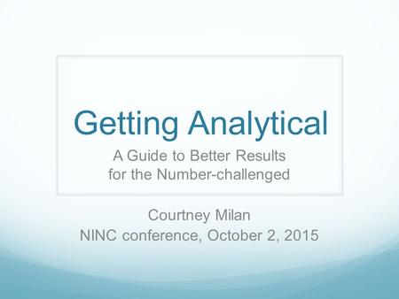 Getting Analytical A Guide to Better Results for the Number-challenged Courtney Milan NINC conference, October 2, 2015.