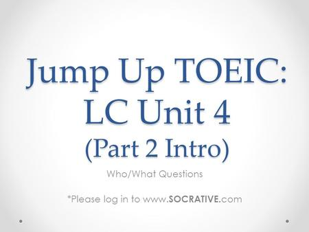 Jump Up TOEIC: LC Unit 4 (Part 2 Intro) Who/What Questions *Please log in to www. SOCRATIVE. com.