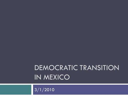 DEMOCRATIC TRANSITION IN MEXICO 3/1/2010. PHASE 1: Transitional Democracy  Breakdown of the old regime  Transition to democratic forms, procedures 