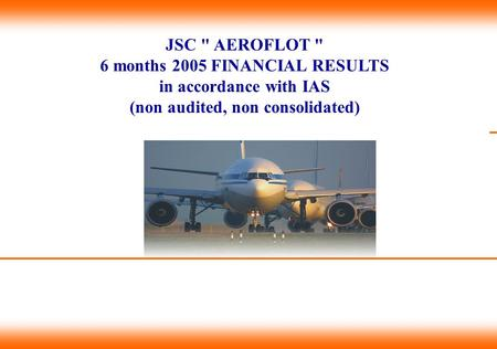 JSC  AEROFLOT  6 months 2005 FINANCIAL RESULTS in accordance with IAS (non audited, non consolidated) Титульный лист.