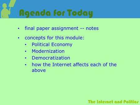 The Internet and Politics Agenda for Today final paper assignment -- notes concepts for this module: Political Economy Modernization Democratization how.