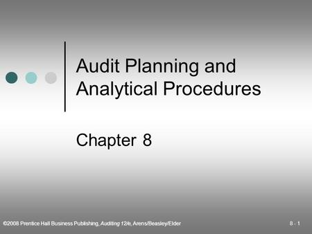 ©2008 Prentice Hall Business Publishing, Auditing 12/e, Arens/Beasley/Elder 8 - 1 Audit Planning and Analytical Procedures Chapter 8.