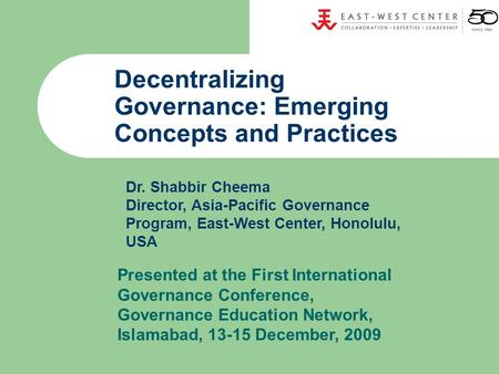 Decentralizing Governance: Emerging Concepts and Practices Dr. Shabbir Cheema Director, Asia-Pacific Governance Program, East-West Center, Honolulu, USA.