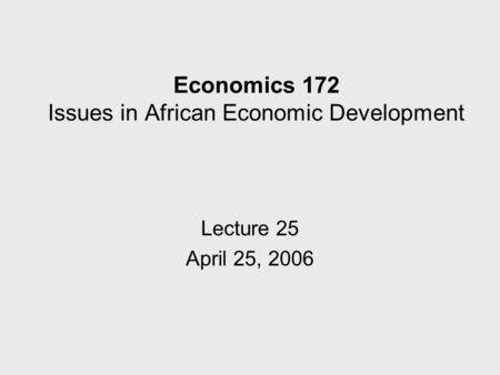 Economics 172 Issues in African Economic Development Lecture 25 April 25, 2006.