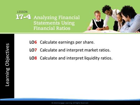 © 2014 Cengage Learning. All Rights Reserved. Learning Objectives © 2014 Cengage Learning. All Rights Reserved. LO6 Calculate earnings per share. LO7 Calculate.