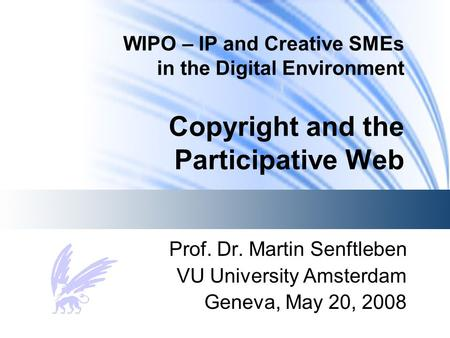 WIPO – IP and Creative SMEs in the Digital Environment Copyright and the Participative Web Prof. Dr. Martin Senftleben VU University Amsterdam Geneva,