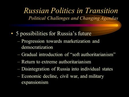 Russian Politics in Transition Political Challenges and Changing Agendas 5 possibilities for Russia's future –Progression towards marketization and democratization.