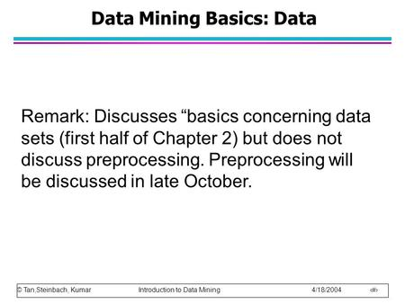 "© Tan,Steinbach, Kumar Introduction to Data Mining 4/18/2004 1 Data Mining Basics: Data Remark: Discusses ""basics concerning data sets (first half of Chapter."