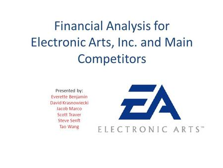 Financial Analysis for Electronic Arts, Inc. and Main Competitors Presented by: Everette Benjamin David Krasnowiecki Jacob Marco Scott Traver Steve Senft.