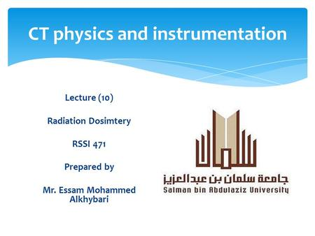 CT physics and instrumentation Lecture (10) Radiation Dosimtery RSSI 471 Prepared by Mr. Essam Mohammed Alkhybari.