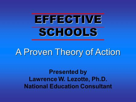 A Proven Theory of Action A Proven Theory of Action Presented by Lawrence W. Lezotte, Ph.D. National Education Consultant EFFECTIVE SCHOOLS.