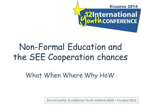 Non-Formal Education and the SEE Cooperation chances What When Where Why HoW Silvia Crocitta, EuroDemos Youth Mobility NGO – Krusevo 2014.