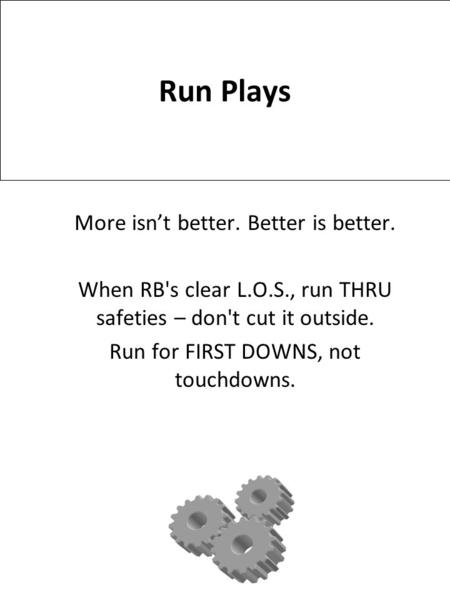Run Plays More isn't better. Better is better. When RB's clear L.O.S., run THRU safeties – don't cut it outside. Run for FIRST DOWNS, not touchdowns.
