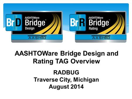 AASHTOWare Bridge Design and Rating TAG Overview RADBUG Traverse City, Michigan August 2014.