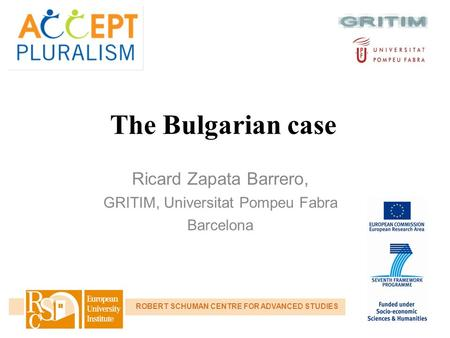 The Bulgarian case Ricard Zapata Barrero, GRITIM, Universitat Pompeu Fabra Barcelona ROBERT SCHUMAN CENTRE FOR ADVANCED STUDIES.