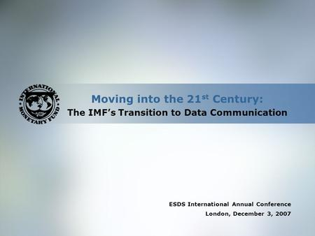 Moving into the 21 st Century: The IMF's Transition to Data Communication ESDS International Annual Conference London, December 3, 2007.