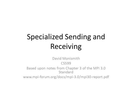 Specialized Sending and Receiving David Monismith CS599 Based upon notes from Chapter 3 of the MPI 3.0 Standard www.mpi-forum.org/docs/mpi-3.0/mpi30-report.pdf.