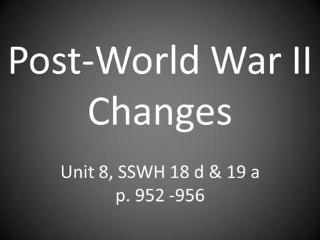 Post-World War II Changes Unit 8, SSWH 18 d & 19 a p. 952 -956.