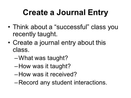 "Create a Journal Entry Think about a ""successful"" class you recently taught. Create a journal entry about this class. –What was taught? –How was it taught?"