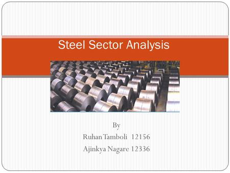 By Ruhan Tamboli 12156 Ajinkya Nagare 12336 Steel Sector Analysis.