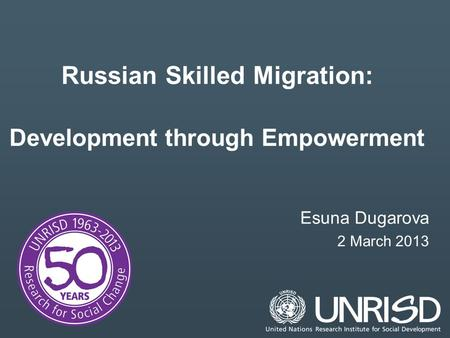 Russian Skilled Migration: Development through Empowerment Esuna Dugarova 2 March 2013.