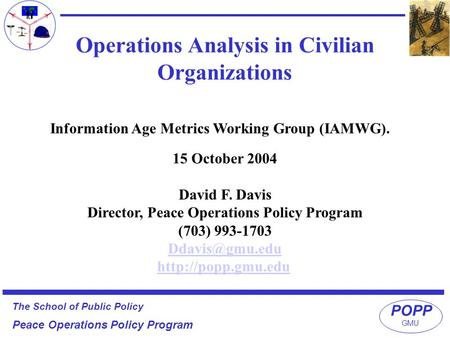 POPP The School of Public Policy Peace Operations Policy Program GMU Information Age Metrics Working Group (IAMWG). Operations Analysis in Civilian Organizations.