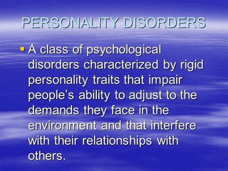 PERSONALITY DISORDERS  A class of psychological disorders characterized by rigid personality traits that impair people's ability to adjust to the demands.