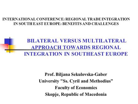 INTERNATIONAL CONFERENCE: REGIONAL TRADE INTEGRATION IN SOUTH EAST EUROPE: BENEFITS AND CHALLENGES BILATERAL VERSUS MULTILATERAL APPROACH TOWARDS REGIONAL.