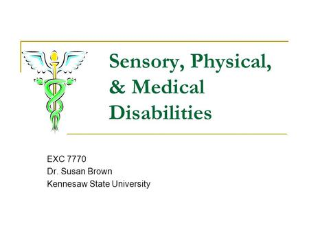Sensory, Physical, & Medical Disabilities EXC 7770 Dr. Susan Brown Kennesaw State University.