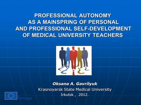 PROFESSIONAL AUTONOMY AS A MAINSPRING OF PERSONAL AND PROFESSIONAL SELF-DEVELOPMENT OF MEDICAL UNIVERSITY TEACHERS Oksana A. Gavrilyuk Krasnoyarsk State.