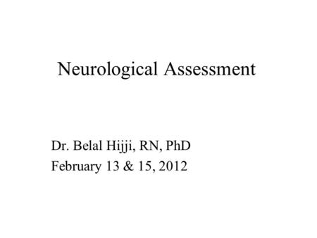 Neurological Assessment Dr. Belal Hijji, RN, PhD February 13 & 15, 2012.