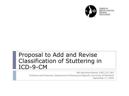 Proposal to Add and Revise Classification of Stuttering in ICD-9-CM Nan Bernstein Ratner, EdD, CCC-SLP Professor and Chairman, Department of Hearing and.