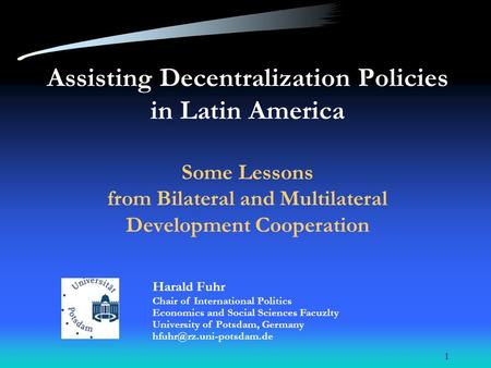 1 Assisting Decentralization Policies in Latin America Some Lessons from Bilateral and Multilateral Development Cooperation Harald Fuhr Chair of International.