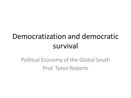 Democratization and democratic survival Political Economy of the Global South Prof. Tyson Roberts.