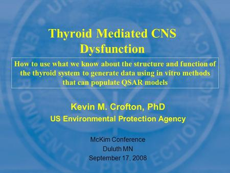 Kevin M. Crofton, PhD US Environmental Protection Agency McKim Conference Duluth MN September 17, 2008 Thyroid Mediated CNS Dysfunction How to use what.