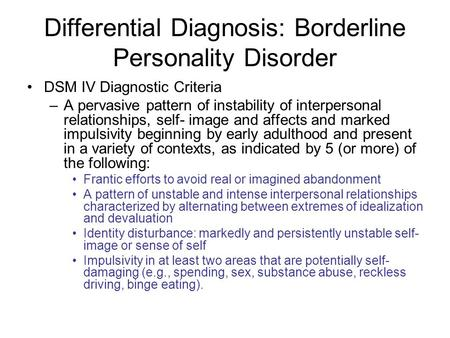 Differential Diagnosis: Borderline Personality Disorder DSM IV Diagnostic Criteria –A pervasive pattern of instability of interpersonal relationships,