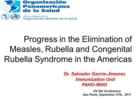 Progress in the Elimination of Measles, Rubella and Congenital Rubella Syndrome in the Americas XV DbI Conference Sao Paulo, September 27th, 2011 Dr. Salvador.