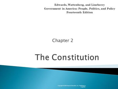 Chapter 2 Copyright © 2009 Pearson Education, Inc. Publishing as Longman. Edwards, Wattenberg, and Lineberry Government in America: People, Politics, and.