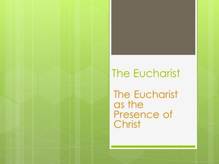 The Eucharist The Eucharist as the Presence of Christ.