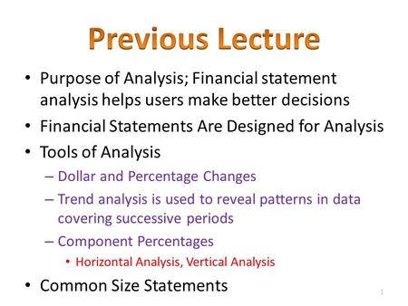 Previous Lecture Purpose of Analysis; Financial statement analysis helps users make better decisions Financial Statements Are Designed for Analysis Tools.