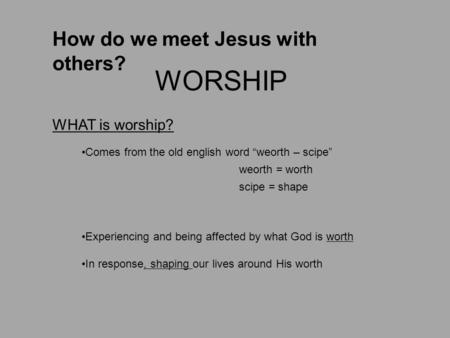 "How do we meet Jesus with others? WORSHIP Comes from the old english word ""weorth – scipe"" weorth = worth scipe = shape Experiencing and being affected."