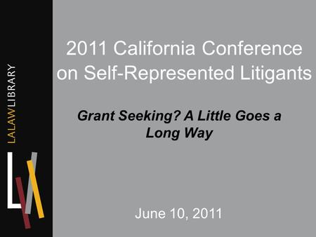 2011 California Conference on Self-Represented Litigants Grant Seeking? A Little Goes a Long Way June 10, 2011.