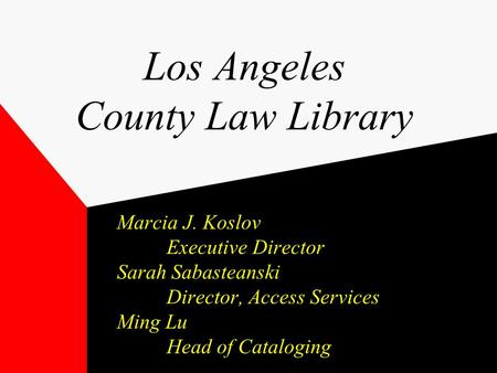 Los Angeles County Law Library Marcia J. Koslov Executive Director Sarah Sabasteanski Director, Access Services Ming Lu Head of Cataloging.